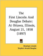First Lincoln and Douglas Debate: At Ottawa, Illinois, August 21, 1858 (1897) - Abraham Lincoln, Stephen Arnold Douglas