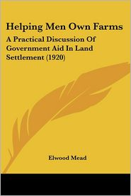 Helping Men Own Farms: A Practical Discussion of Government Aid in Land Settlement (1920) - Elwood Mead