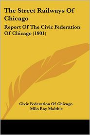 Street Railways of Chicago: Report of the Civic Federation of Chicago (1901) - Federation Civic Federation of Chicago, Milo Roy Maltbie (Editor)