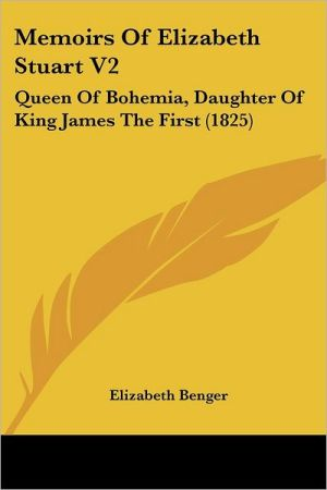 Memoirs of Elizabeth Stuart V2: Queen of Bohemia, Daughter of King James the First (1825) - Elizabeth Benger
