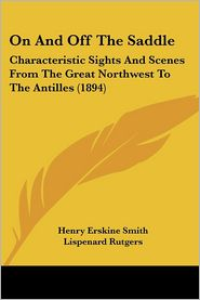 On and off the Saddle: Characteristic Sights and Scenes from the Great Northwest to the Antilles (1894) - Henry Erskine Smith, Lispenard Rutgers