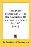 After Dinner Proceedings of the Bar Association of San Francisco, March 24, 1910 (1910)