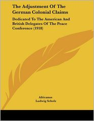 Adjustment of the German Colonial Claims: Dedicated to the American and British Delegates of the Peace Conference (1918) - Africanus, Ludwig Scholz