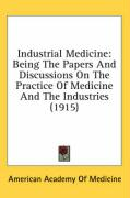Industrial Medicine: Being the Papers and Discussions on the Practice of Medicine and the Industries (1915)