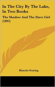 In the City by the Lake, in Two Books: The Shadow and the Slave Girl (1892) - Blanche Fearing