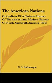 The American Nations: Or Outlines of A National History of the Ancient and Modern Nations of North and South America (1836) - C.S. Rafinesque