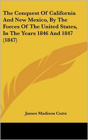 The Conquest of California and New Mexico, by the Forces of the United States, in the Years 1846 And 1847 - James Madison Cutts