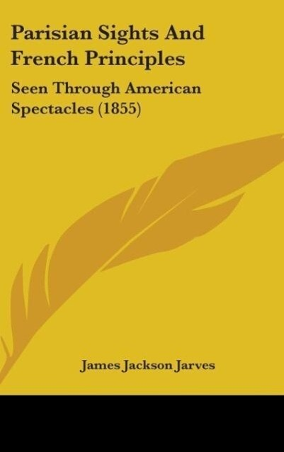 Parisian Sights And French Principles als Buch von James Jackson Jarves - James Jackson Jarves
