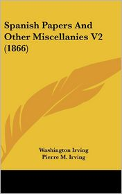 Spanish Papers and Other Miscellanies - Washington Irving, Pierre Munroe Irving (Editor)