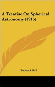 A Treatise on Spherical Astronomy - Robert Stawell Ball