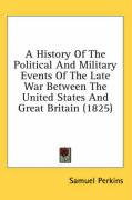 A History of the Political and Military Events of the Late War Between the United States and Great Britain (1825)