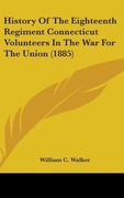Walker, William C.: History Of The Eighteenth Regiment Connecticut Volunteers In The War For The Union (1885)