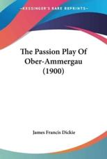 The Passion Play of Ober-Ammergau (1900) - James Francis Dickie (translator)