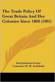 The Trade Policy of Great Britain and Her Colonies Since 1860 (1905) - Karl Johannes Fuchs, Constance H.M. Archibald (Translator), Foreword by J. Parker Smith