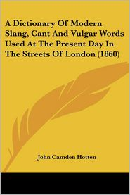 A Dictionary of Modern Slang, Cant and Vulgar Words Used at the Present Day in the Streets of London (1860) - John Camden Hotten