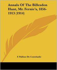 Annals of the Billesdon Hunt, Mr. Fernie's, 1856-1913 (1914) - F. Palliser De Costobadie
