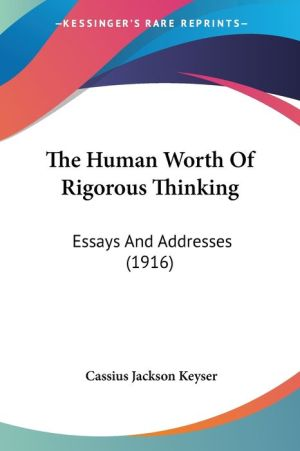 The Human Worth of Rigorous Thinking: Essays and Addresses (1916)