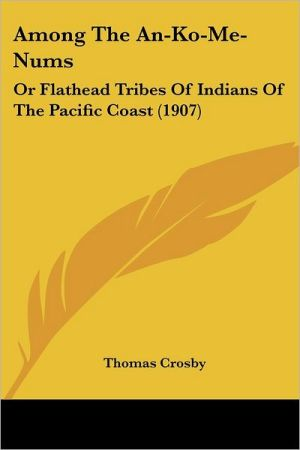 Among the An-Ko-Me-Nums: Or Flathead Tribes of Indians of the Pacific Coast (1907) - Thomas Crosby