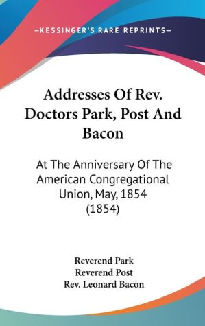 Addresses of Rev Doctors Park, Post and Bacon: At the Anniversary of the American Congregational Union, May, 1854 (1854) - Reverend Park, Leonard Bacon, Reverend Post
