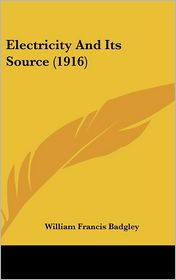 Electricity and Its Source - William Francis Badgley