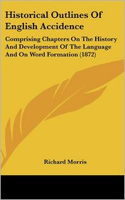 Historical Outlines of English Accidence: Comprising Chapters on the History and Development of the Language and on Word Formation (1872) - Richard Morris