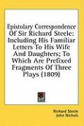Epistolary Correspondence of Sir Richard Steele: Including His Familiar Letters to His Wife and Daughters; To Which Are Prefixed Fragments of Three Pl