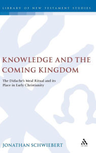 Knowledge and the Coming Kingdom: The Didaches Meal Ritual and its Place in Early Christianity - Jonathan Schwiebert