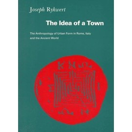 The Idea of a Town : The Anthropology of Urban Form in Rome, Italy and the Ancient World - Rykwert, Joseph