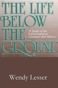 The Life below the Ground: A Study of the Subterranean in Literature and History - Wendy Lesser
