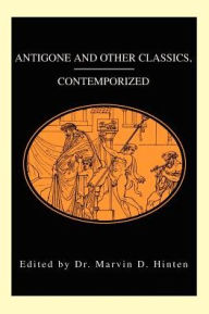 Antigone and Other Classics, Contemporized - Marvin D. Hinten