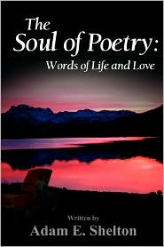 The Soul of Poetry: Words of Life and Love - Adam E. Shelton