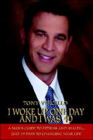 I Woke up One Day and I Was 40: A Man's Guide to Fitness and Health... Just 29 Days to Changing Your Life - Tony Vercillo
