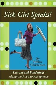 Sick Girl Speaks!:Lessons and Ponderings Along the Road to Acceptance - Tiffany Christensen