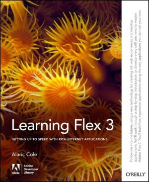 Learning Flex 3: Getting up to Speed with Rich Internet Applications - Alaric Cole