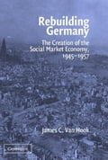 Rebuilding Germany: The Creation of the Social Market Economy, 1945 1957 - Van Hook, James C.