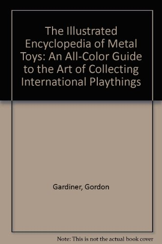 The Illustrated Encyclopedia of Metal Toys: An All-Color Guide to the Art of Collecting International Playthings