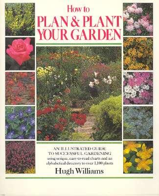 How to Plan & Plant Your Garden : [An Illustrated Guide to Successful Gardening Using Unique, Easy-To-Read Charts & an Alphabetical DIrectory to Over 1,100 Plants