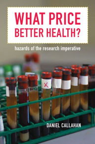 What Price Better Health?: Hazards of the Research Imperative - Daniel Callahan