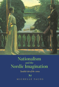 Nationalism and the Nordic Imagination: Swedish Art of the 1890s Michelle Facos Author