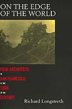 On the Edge of the World: Four Architects in San Francisco at the Turn of the Century Richard Longstreth Author
