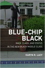 Blue-Chip Black: Race, Class, and Status in the New Black Middle Class - Karyn Lacy
