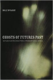 Ghosts of Futures Past: Spiritualism and the Cultural Politics of Nineteenth-Century America - Molly McGarry