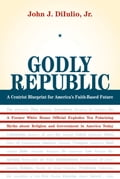 Godly Republic: A Centrist Blueprint for America's Faith-Based Future: A Former White House Official Explodes Ten Polarizing Myths about Religion and - DiIulio, John J.
