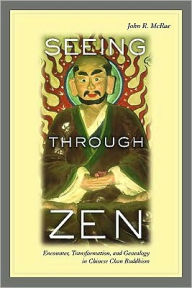 Seeing through Zen: Encounter, Transformation, and Genealogy in Chinese Chan Buddhism - John R. Mcrae