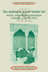 The Making of a New 'Indian' Art: Artists, Aesthetics and Nationalism in Bengal, c.1850-1920 - Tapati Guha-Thakurta