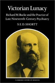 Victorian Lunacy: Richard M. Bucke and the Practice of Late Nineteenth-Century Psychiatry - Samuel Edward Dole Shortt