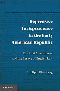 Repressive Jurisprudence in the Early American Republic: The First Amendment and the Legacy of English Law - Phillip I. Blumberg
