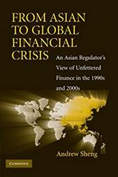 From Asian to Global Financial Crisis: An Asian Regulator's View of Unfettered Finance in the 1990s and 2000s - Sheng, Andrew