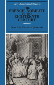 The French Nobility in the Eighteenth Century: From Feudalism to Enlightenment - Guy Chaussinand-Nogaret