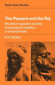 The Peasant and the Raj: Studies in Agrarian Society and Peasant Rebellion in Colonial India - Eric Stokes
